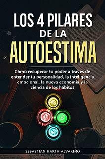 Los 4  Pilares de la Autoestima: Cómo recuperar tu poder a través de entender tu personalidad, la inteligencia emocional, la nueva economía y la ciencia de los hábitos (Spanish Edition)