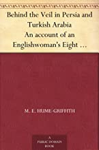 Behind the Veil in Persia and Turkish Arabia An account of an Englishwoman's Eight Years' Residence amongst the Women of t...