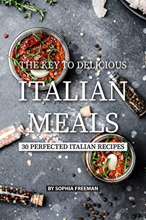 The Key to Delicious Italian Meals: 30 Perfected Italian Recipes