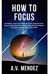 How to Focus: 54 Habits, Tools and Ideas to Create Superhuman Focus, Eliminate Distractions, Stop Procrastination and Achieve More With Less Work (Self-Help and Improvement Book 2) (English Edition) eBook Kindle