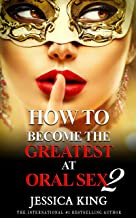 How to Become the Greatest at Oral Sex 2: The Practical Guide (The Secret They Dont Want You to Know)