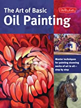 The Art of Basic Oil Painting: Master techniques for painting stunning works of art in oil-step by step (Collector's Series)