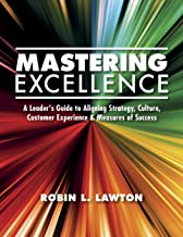 Mastering Excellence: A Leader's Guide to Aligning Strategy, Culture, Customer Experience & Measures of Success (Volume Book 1)