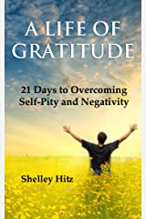 A Life of Gratitude: 21 Days to Overcoming Self-Pity and Negativity Kindle Edition