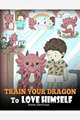 Train Your Dragon To Love Himself: A Dragon Book To Give Children Positive Affirmations. A Cute Children Story To Teach Kids To Love Who They Are. (My Dragon Books 13) Kindle Edition