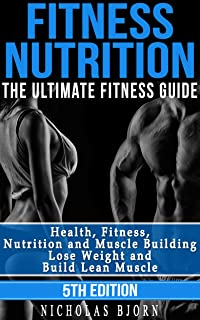 Fitness Nutrition: The Ultimate Fitness Guide: Health, Fitness, Nutrition and Muscle Building - Lose Weight...