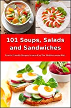 101 Soups, Salads and Sandwiches: Family-Friendly Recipes Inspired by The Mediterranean Diet (Free Gift): Superfood Cookbook for Busy People on a Budget (Mediterranean Cookbook for Beginners 1)