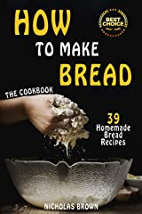 How to Make Bread: 39 Homemade Bread Recipes Kindle Edition