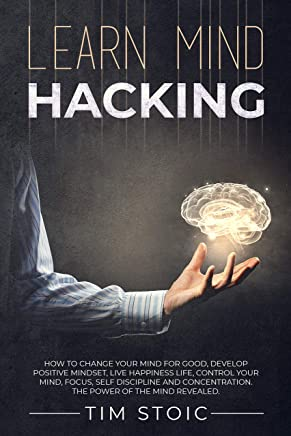 Learn Mind Hacking: How to change your mind for good, Develop Positive Mindset, live Happiness Life, Control Your Mind, Focus, Self Discipline and Concentration. ... of the mind revealed. (English Edition)