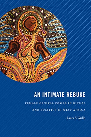 An Intimate Rebuke: Female Genital Power in Ritual and Politics in West Africa