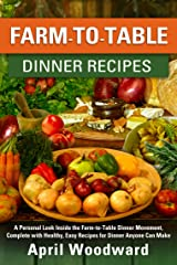 Farm-To-Table Dinner Recipes: A personal look inside the farm-to-table dinner movement, complete with healthy, easy recipes for dinner anyone can make! Kindle Edition