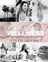 BEAUTY & WELLNESS: A WOMAN'S GUIDE TO HEALTHY LIVING WITH HEALTHY RECIPES, BEAUTY, WELLNESS AND FITNESS TIPS AT HOME