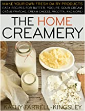 The Home Creamery: Make Your Own Fresh Dairy Products; Easy Recipes for Butter, Yogurt, Sour Cream, Creme Fraiche, Cream C...