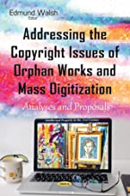 Addressing the Copyright Issues of Orphan Works and Mass Digitization: Analyses and Proposals (Intellectual Property in the 21st Century)