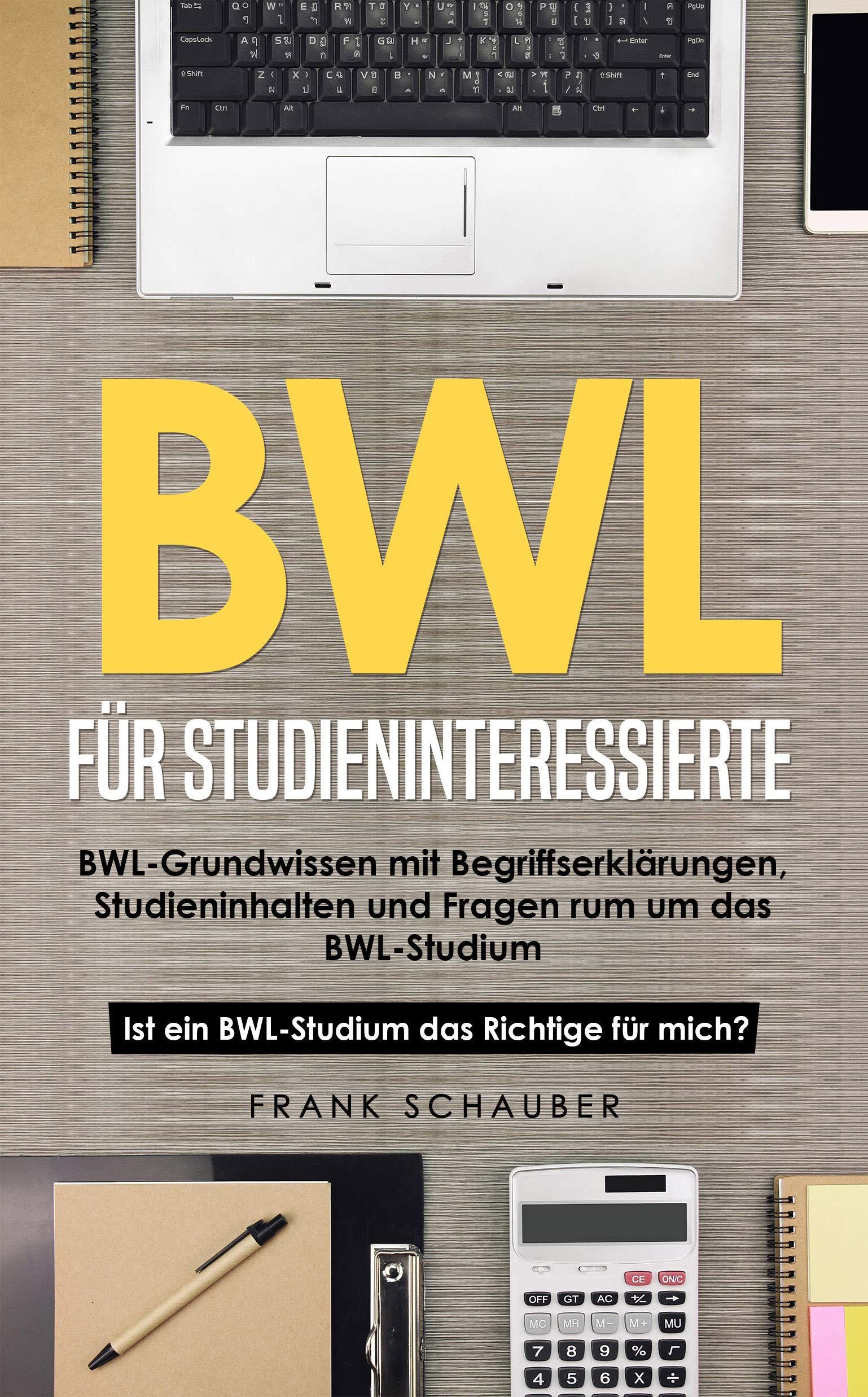 BWL für Studieninteressierte: BWL-Grundwissen mit Begriffserklärungen, Studieninhalten und Fragen rum um das BWL-Studium – Ist ein BWL-Studium das Richtige für mich? (German Edition)