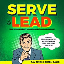 Serve to Lead: True Lessons About Lean Organizational Leadership: The Manual to Servant Leadership Principles, Agile Project Management, Start-Up Kanban, and Why Leaders Eat Last