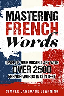 Mastering French Words: Level Up Your Vocabulary with Over 2500 French Words in Context (French Edition)