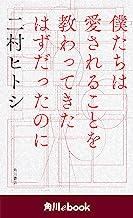 表紙: 僕たちは愛されることを教わってきたはずだったのに (角川ebook) | 二村 ヒトシ