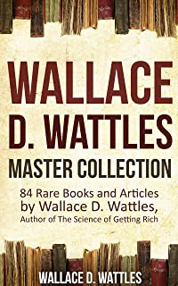 Wallace D. Wattles Master Collection (Annotated and Illustrated): 84 Rare Books and Articles by Wallace D. Wattles, Author...