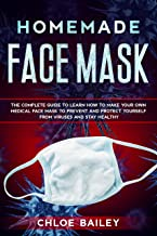Homemade Face Mask: The Complete Guide To Learn How to Make Your Own Medical Face Mask to Prevent and Protect Yourself from Viruses and Stay Healthy