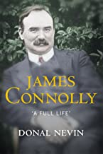 James Connolly, A Full Life: A Biography of Ireland's Renowned Trade Unionist and Leader of the 1916 Easter Rising