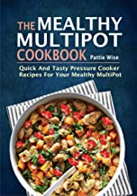 The Mealthy MultiPot Cookbook: Quick And Tasty Pressure Cooker Recipes For Your Mealthy MultiPot