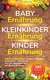 Baby Ernährung│Kleinkinder Ernährung│Kinder Ernährung: Das Premium Buch: Kochen für Babys, Kleinkinder und Kinder Von der Babykost bis zur ersten Brotbox ... in 1 (Kleinkinder Kochbuch) (German Edition)