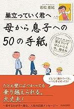 表紙: 巣立っていく君へ 母から息子への50の手紙   若松 亜紀