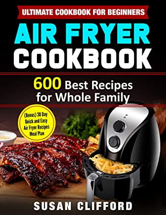AIR FRYER COOKBOOK #2019: 600 Best Recipes for Whole Family: (Bonus) 30 Day Quick and Easy Air Fryer Recipes Meal Plan: Ultimate Cookbook for Beginners