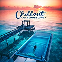 Chillout All Summer Long: Sunny Collection of Top 2019 Chill Out Music, Perfect Vacation Background, Tropical Holidays Relaxation Mix