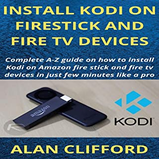 Kodi Install onto Firestick and Fire TV: Complete A to Z Guide on How You Can Install Kodi on Amazon Firestick and Fire TV...