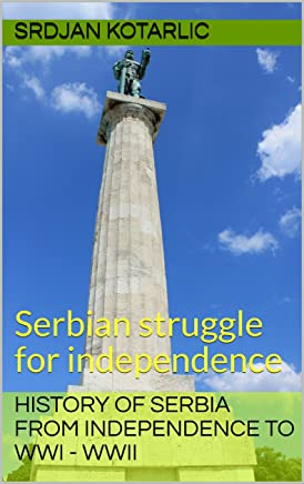 History of Serbia from independence to WWI - WWII: Serbian struggle for independence (English Edition)