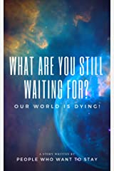 What Are You Still Waiting For—Our World Is Dying!: A Story Written by People Who Want to Stay (English Edition) Kindle版