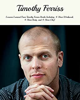 Timothy Ferriss: Lessons Learned From Timothy Ferriss Books Including, 4-Hour Workweek, 4-Hour Body, and 4-Hour Chef