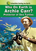 Who on Earth is Archie Carr?: Protector of Sea Turtles (Scientists Saving the Earth)