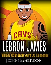 LeBron James: The Children's Book: From A Boy To The King of Basketball. Awesome Illustrations. Fun, Inspirational and Motivational Life Story of LeBron James.