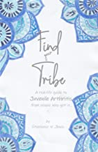 Find your Tribe: A Real Life Guide to Juvenile Arthritis from People who Get It (Never Alone Book Series 1)