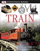 DK Eyewitness Books: Train: Discover the Story of Railroads from the Age of Steam to the High-Speed Trains o from the Age of Steam to the High-Speed Trains of Today