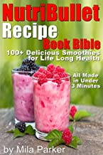 NutriBullet Recipe Book Bible: 100+ Declicious Smoothies for Life Long Health (Easy to Make Under 3 Minutes) (Nutribullet Natural Healing Foods Recipes Series 1)