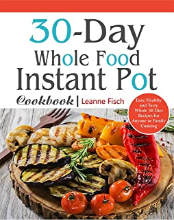 30-Day Whole Food Instant Pot Cookbook: Easy, Healthy and Tasty Whole 30 Diet Recipes for Everyone Cooking at Home of Any Occasion