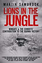 Lions in the Jungle: Wingate & the Chindits' Contribution to the Burma Victory: February 1943 – August 1944