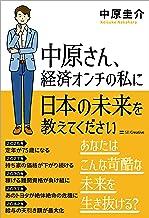 表紙: 中原さん、経済オンチの私に日本の未来を教えてください | 中原 圭介