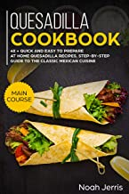 Quesadilla Cookbook: MAIN COURSE – 40 + Quick and easy to prepare at home quesadilla recipes, step-by-step guide to the classic Mexican cuisine