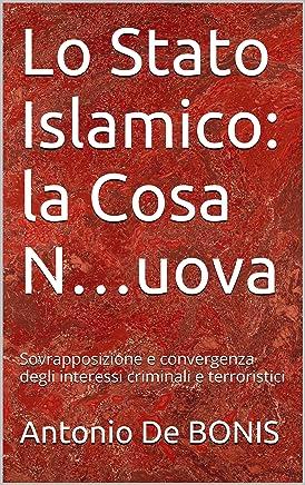 Lo Stato Islamico: la Cosa N…uova: Sovrapposizione e convergenza degli interessi  criminali e terroristici (Terrorismo & Criminalità Vol. 1)