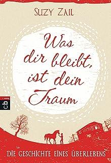 Was dir bleibt, ist dein Traum: Die Geschichte eines Überlebens (German Edition)