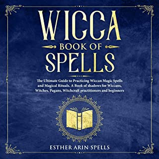 Wicca Book of Spells: The Ultimate Guide to Practicing Wiccan Magic Spells and Magical Rituals. A Book of Shadows for Wiccans, Witches, Pagans, Witchcraft Practitioners and Beginners