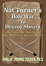 Nat Turner's Holy War To Destroy Slavery: A New Look at the Most Famous Slave Rebellion in American History