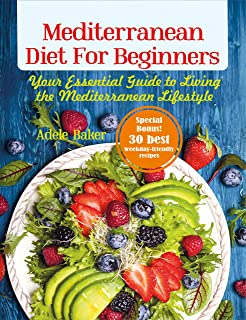 Mediterranean Diet for Beginners: Your Essential Guide to Living the Mediterranean Lifestyle (Mediterranean diet for weight loss)