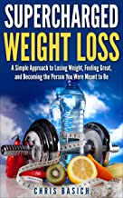 Supercharged Weight Loss: A Simple Approach to Losing Weight, Feeling Great, and Becoming the Person You Were Meant to Be