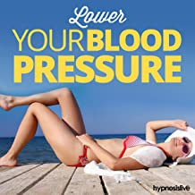 Lower Your Blood Pressure Hypnosis: Find Relief from Hypertension, using Hypnosis